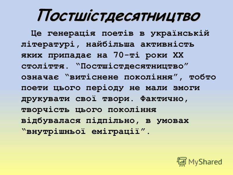Постшістдесятництво Це генерація поетів в українській літературі, найбільша активність яких припадає на 70-ті роки ХХ століття. Постшістдесятництво означає витіснене покоління, тобто поети цього періоду не мали змоги друкувати свої твори. Фактично, т