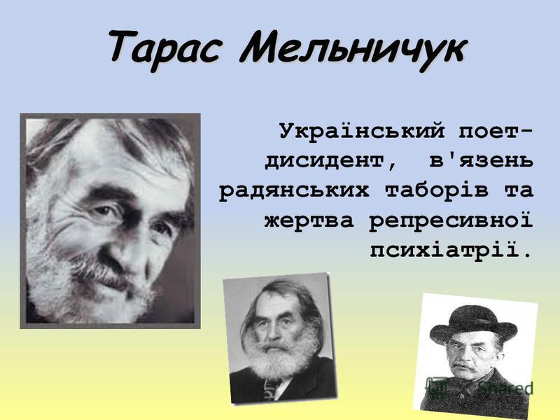 Тарас Мельничук Український поет- дисидент, в'язень радянських таборів та жертва репресивної психіатрії.