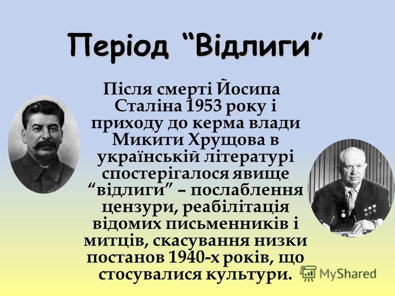 Період Відлиги Після смерті Йосипа Сталіна 1953 року і приходу до керма влади Микити Хрущова в українській літературі спостерігалося явище відлиги – послаблення цензури, реабілітація відомих письменників і митців, скасування низки постанов 1940-х рок