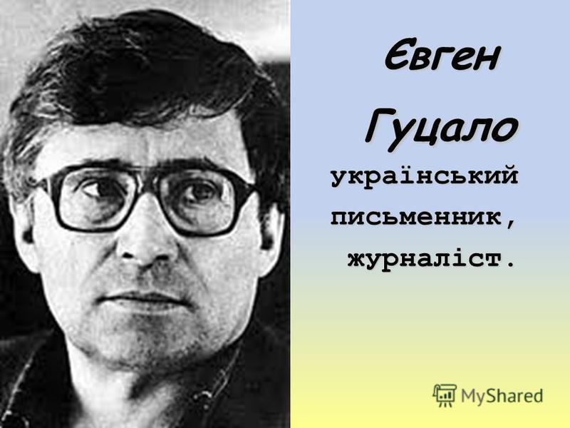 Євген Гуцало українськийписьменник, журналіст. журналіст.