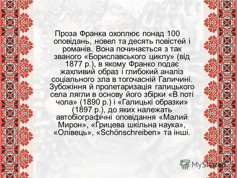 Проза Франка охоплює понад 100 оповідань, новел та десять повістей і романів. Вона починається з так званого «Бориславського циклу» (від 1877 р.), в якому Франко подає жахливий образ і глибокий аналіз соціального зла в тогочасній Галичині. Зубожіння