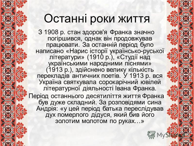 Останні роки життя З 1908 р. стан здоров'я Франка значно погіршився, однак він продовжував працювати. За останній період було написано «Нарис історії українсько-руської літератури» (1910 р.), «Студії над українськими народними піснями» (1913 р.), зді