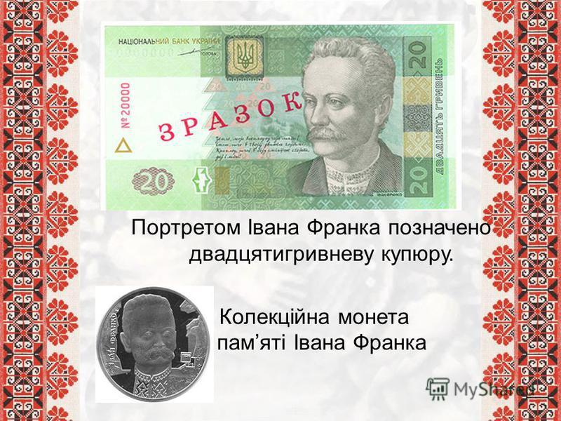 Портретом Івана Франка позначено двадцятигривневу купюру. Колекційна монета памяті Івана Франка