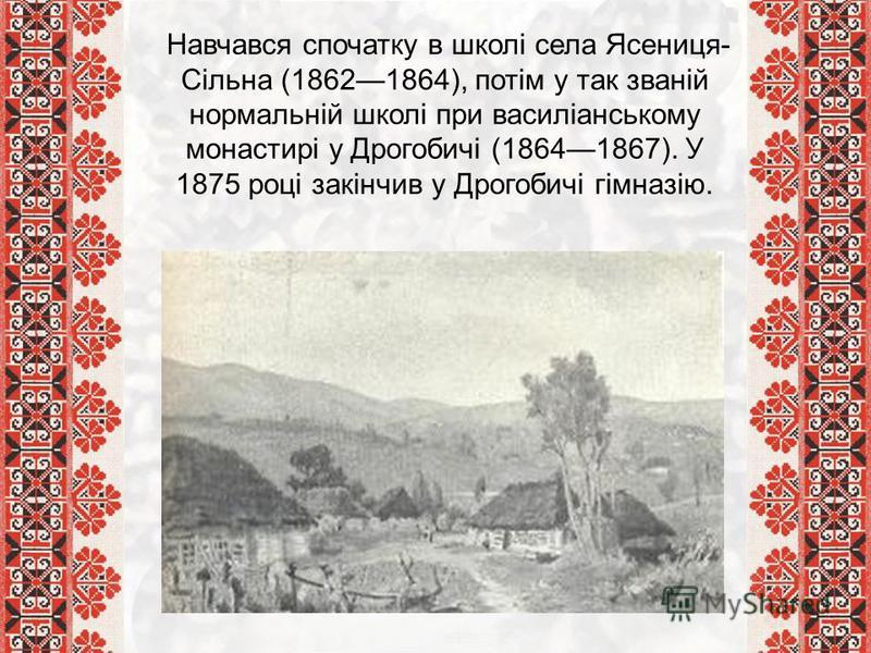 Навчався спочатку в школі села Ясениця- Сільна (18621864), потім у так званій нормальній школі при василіанському монастирі у Дрогобичі (18641867). У 1875 році закінчив у Дрогобичі гімназію.