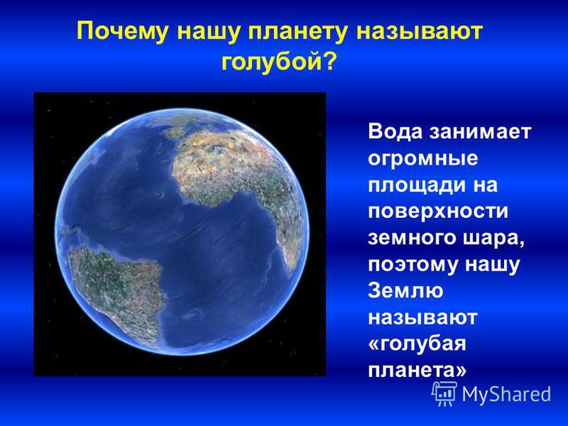 Вода занимает огромные площади на поверхности земного шара, поэтому нашу Землю называют «голубая планета» Почему нашу планету называют голубой?