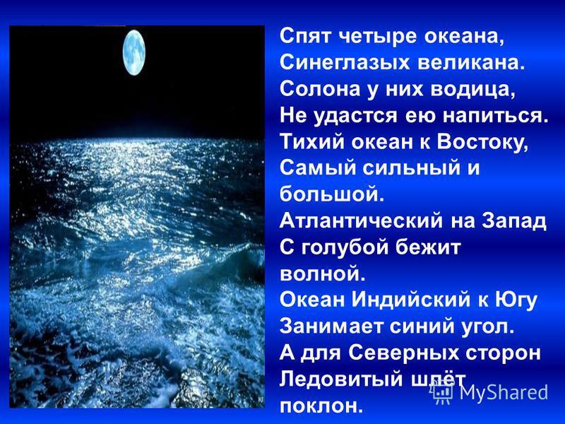 Спят четыре океана, Синеглазых великана. Солона у них водица, Не удастся ею напиться. Тихий океан к Востоку, Самый сильный и большой. Атлантический на Запад С голубой бежит волной. Океан Индийский к Югу Занимает синий угол. А для Северных сторон Ледо