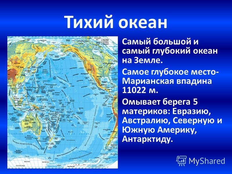 Тихий океан Самый большой и самый глубокий океан на Земле. Самое глубокое место- Марианская впадина 11022 м. Омывает берега 5 материков: Евразию, Австралию, Северную и Южную Америку, Антарктиду.