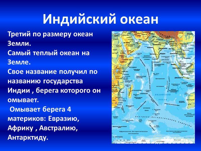 Индийский океан Третий по размеру океан Земли. Самый теплый океан на Земле. Свое название получил по названию государства Индии, берега которого он омывает. Омывает берега 4 материков: Евразию, Африку, Австралию, Антарктиду.
