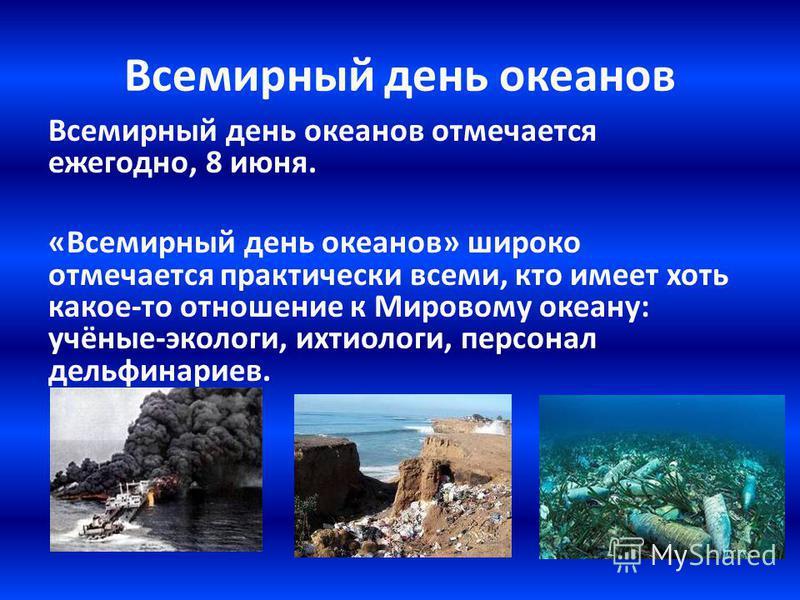 Всемирный день океанов Всемирный день океанов отмечается ежегодно, 8 июня. «Всемирный день океанов» широко отмечается практически всеми, кто имеет хоть какое-то отношение к Мировому океану: учёные-экологи, ихтиологи, персонал дельфинариев.