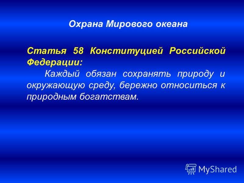 Статья 58 Конституцией Российской Федерации: Каждый обязан сохранять природу и окружающую среду, бережно относиться к природным богатствам. Охрана Мирового океана