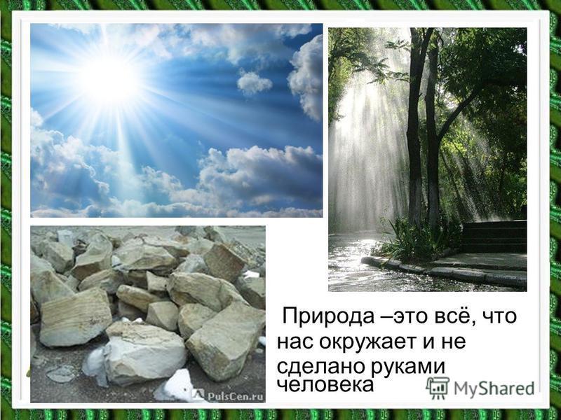 человека Природа –это всё, что нас окружает и не сделано руками