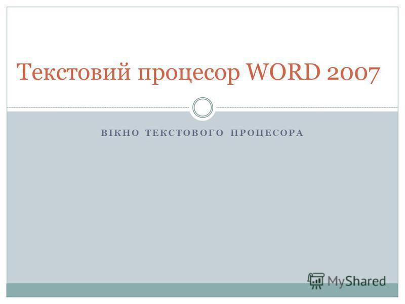 ВІКНО ТЕКСТОВОГО ПРОЦЕСОРА Текстовий процесор WORD 2007