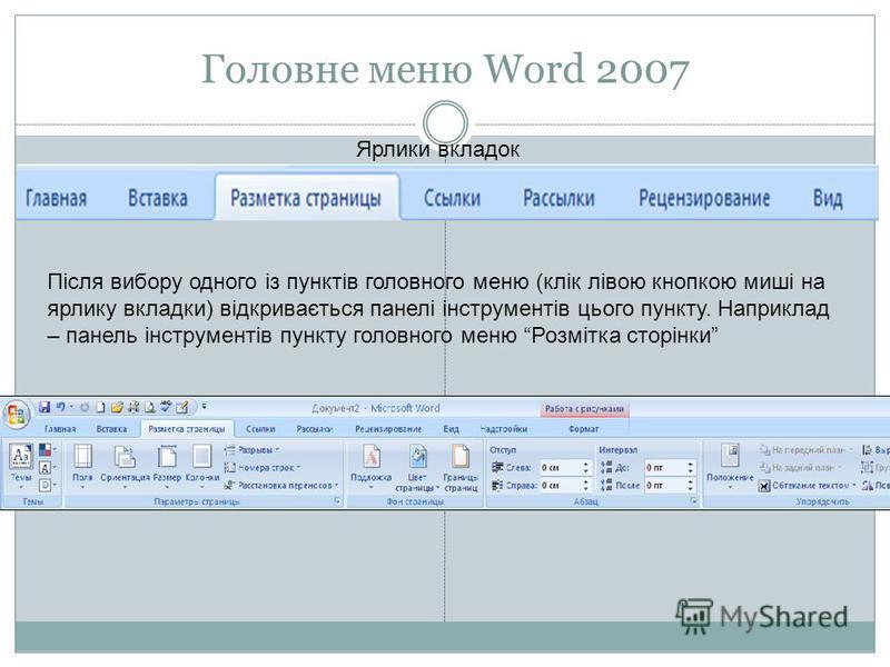 Головне меню Word 2007 Ярлики вкладок Після вибору одного із пунктів головного меню (клік лівою кнопкою миші на ярлику вкладки) відкривається панелі інструментів цього пункту. Наприклад – панель інструментів пункту головного меню Розмітка сторінки