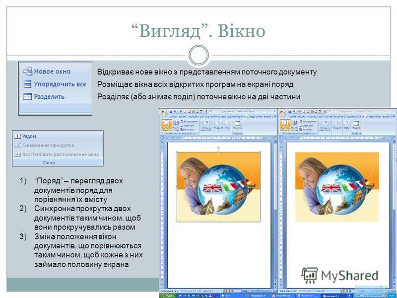 Вигляд. Вікно Відкриває нове вікно з представленням поточного документу Розміщає вікна всіх відкритих програм на екрані поряд Розділяє (або знімає поділ) поточне вікно на дві частини 1)Поряд – перегляд двох документів поряд для порівняння їх вмісту 2