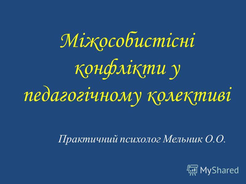 Міжособистісні конфлікти у педагогічному колективі Практичний психолог Мельник О.О.