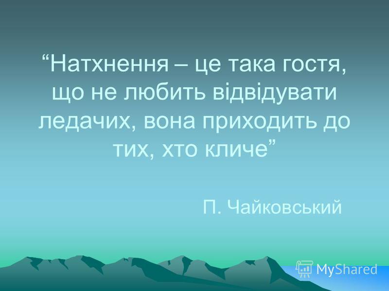 Натхнення – це така гостя, що не любить відвідувати ледачих, вона приходить до тих, хто кличе П. Чайковський