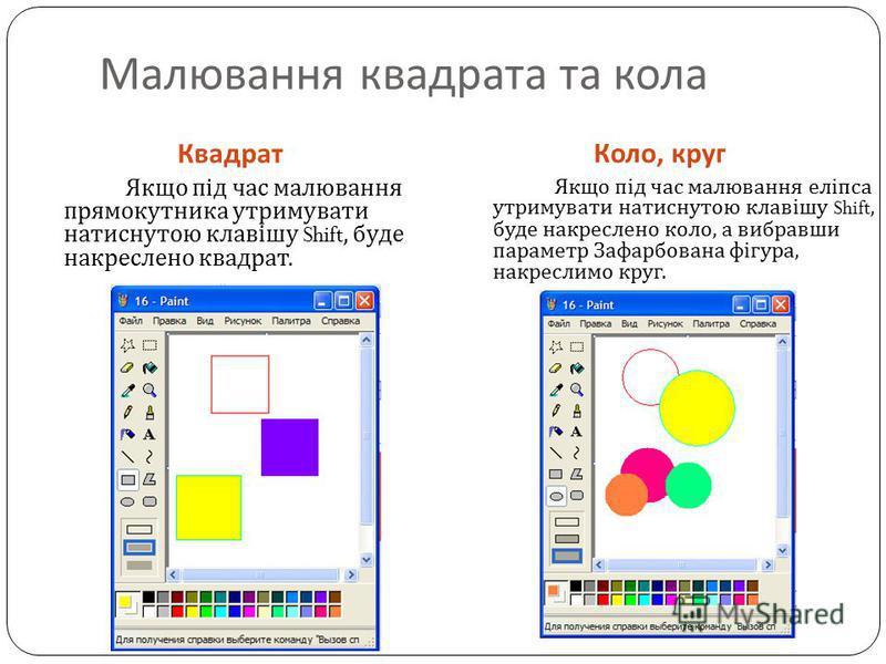 Квадрат Коло, круг Якщо під час малювання прямокутника утримувати натиснутою клавішу Shift, буде накреслено квадрат. Малювання квадрата та кола Якщо під час малювання еліпса утримувати натиснутою клавішу Shift, буде накреслено коло, а вибравши параме
