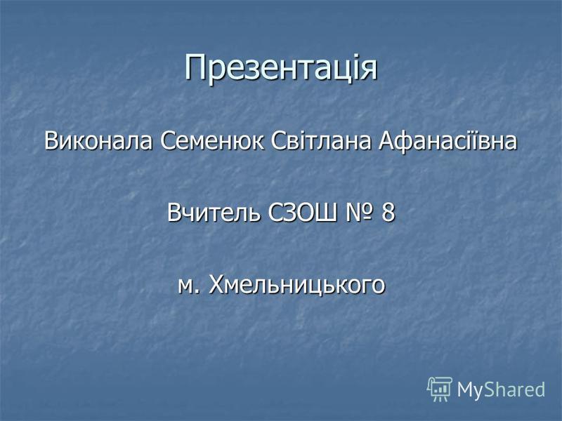 Презентація Виконала Семенюк Світлана Афанасіївна Вчитель СЗОШ 8 м. Хмельницького