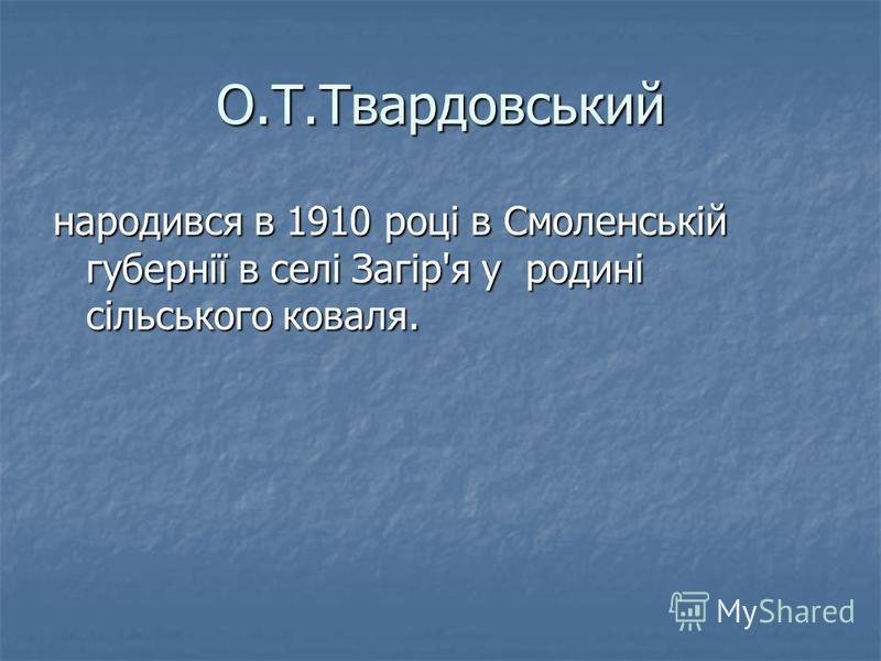 О.Т.Твардовський народився в 1910 році в Смоленській губернії в селі Загір'я у родині сільського коваля.