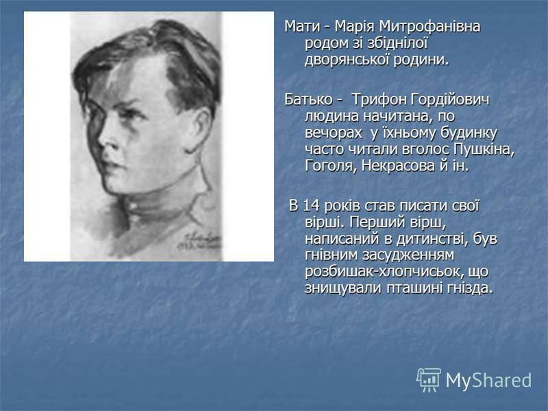 Мати - Марія Митрофанівна родом зі збіднілої дворянської родини. Батько - Трифон Гордійович людина начитана, по вечорах у їхньому будинку часто читали вголос Пушкіна, Гоголя, Некрасова й ін. В 14 років став писати свої вірші. Перший вірш, написаний в