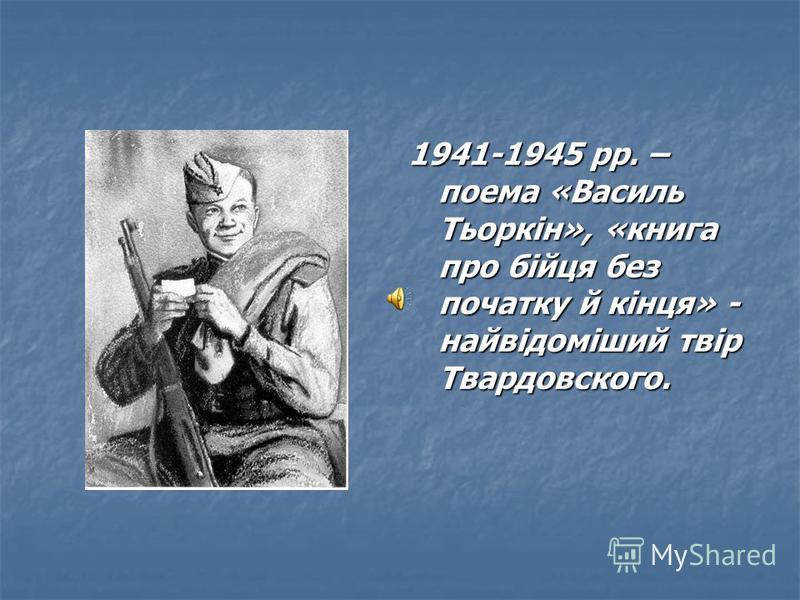 1941-1945 рр. – поема «Василь Тьоркін», «книга про бійця без початку й кінця» - найвідоміший твір Твардовского.