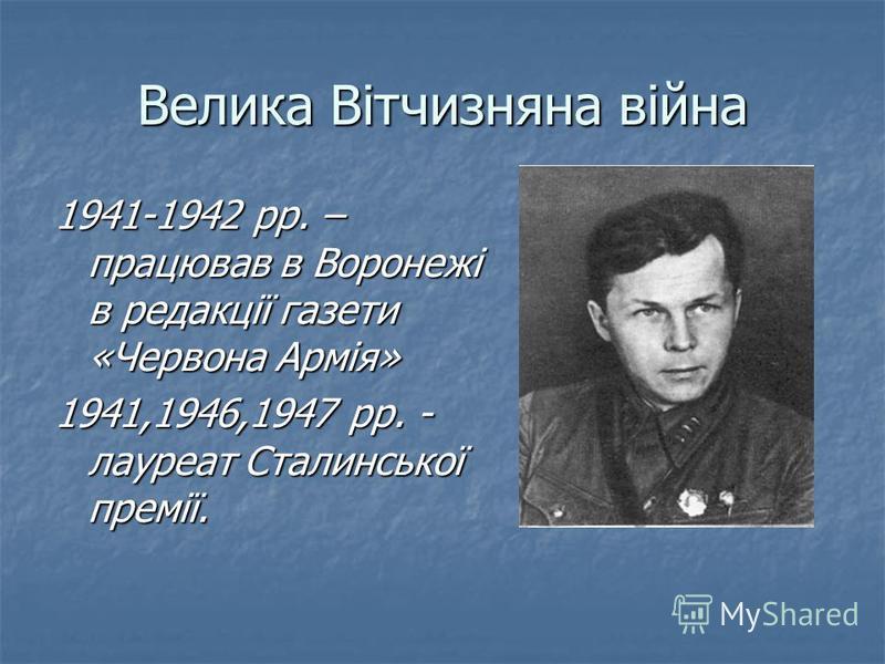 Велика Вітчизняна війна 1941-1942 рр. – працював в Воронежі в редакції газети «Червона Армія» 1941,1946,1947 рр. - лауреат Сталинської премії.