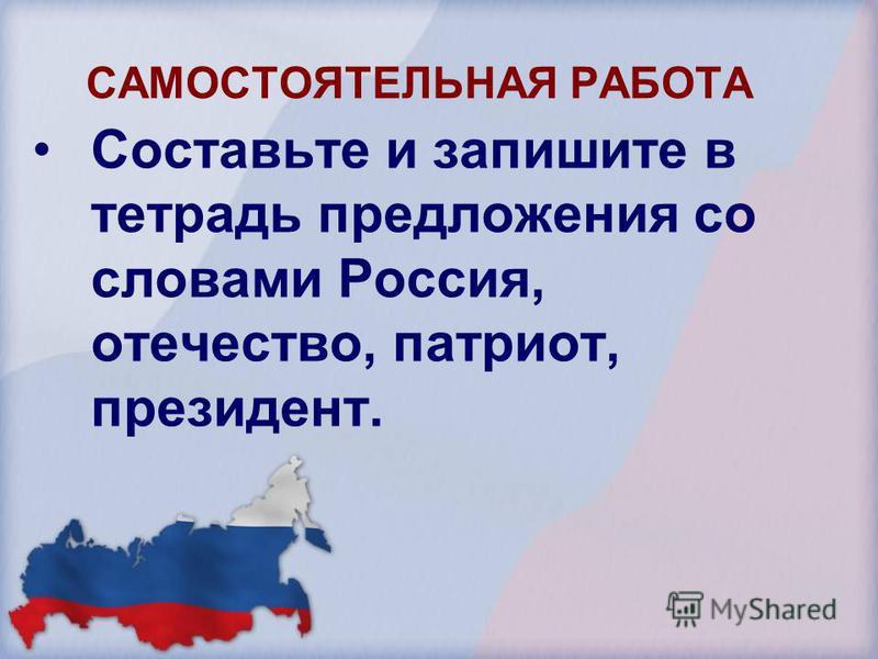 САМОСТОЯТЕЛЬНАЯ РАБОТА Составьте и запишите в тетрадь предложения со словами Россия, отечество, патриот, президент.