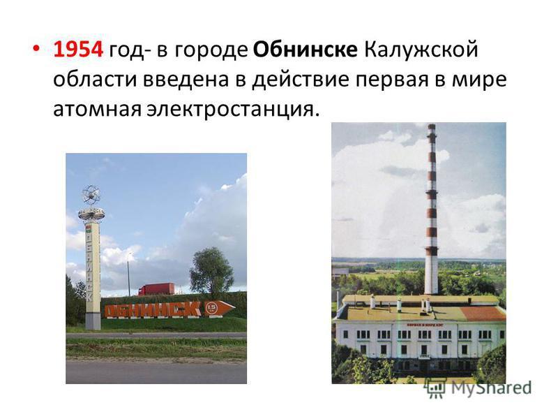 1954 год- в городе Обнинске Калужской области введена в действие первая в мире атомная электростанция.