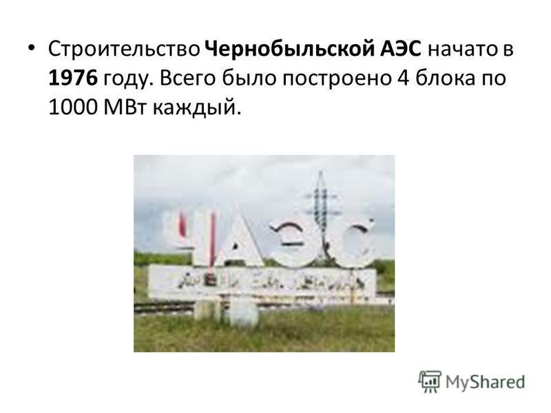 Строительство Чернобыльской АЭС начато в 1976 году. Всего было построено 4 блока по 1000 МВт каждый.