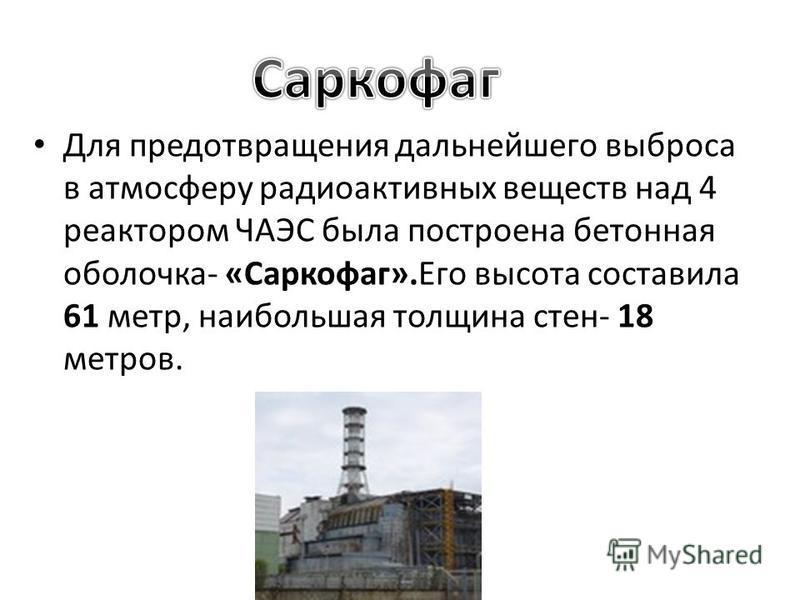 Для предотвращения дальнейшего выброса в атмосферу радиоактивных веществ над 4 реактором ЧАЭС была построена бетонная оболочка- «Саркофаг».Его высота составила 61 метр, наибольшая толщина стен- 18 метров.