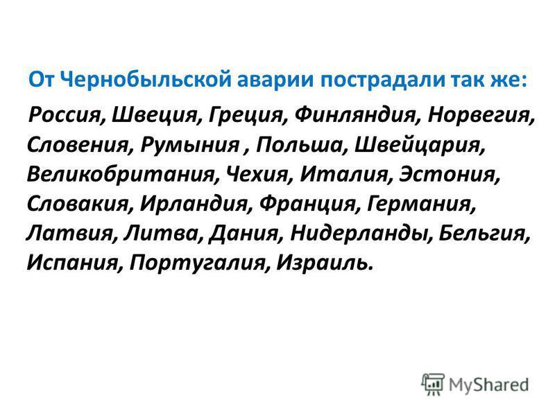 От Чернобыльской аварии пострадали так же: Россия, Швеция, Греция, Финляндия, Норвегия, Словения, Румыния, Польша, Швейцария, Великобритания, Чехия, Италия, Эстония, Словакия, Ирландия, Франция, Германия, Латвия, Литва, Дания, Нидерланды, Бельгия, Ис