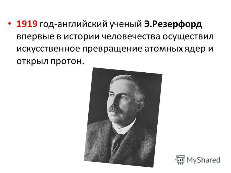 1919 год-английский ученый Э.Резерфорд впервые в истории человечества осуществил искусственное превращение атомных ядер и открыл протон.