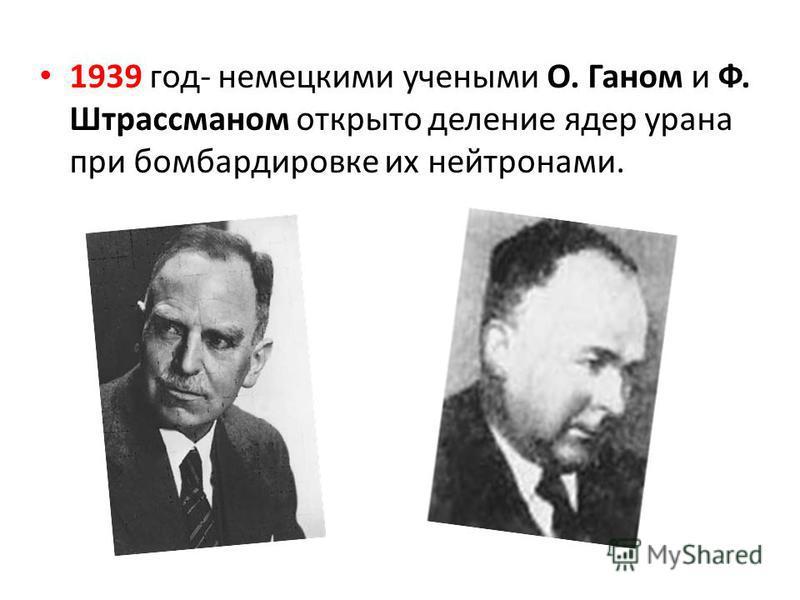1939 год- немецкими учеными О. Ганом и Ф. Штрассманом открыто деление ядер урана при бомбардировке их нейтронами.