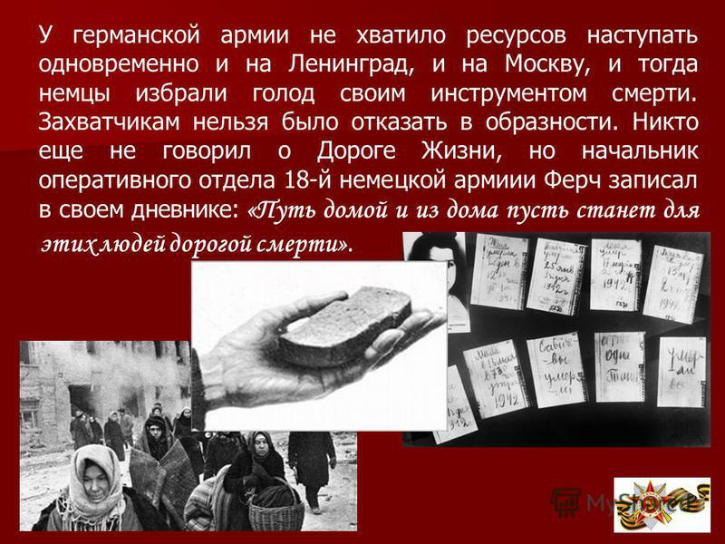 У германской армии не хватило ресурсов наступать одновременно и на Ленинград, и на Москву, и тогда немцы избрали голод своим инструментом смерти. Захватчикам нельзя было отказать в образности. Никто еще не говорил о Дороге Жизни, но начальник операти