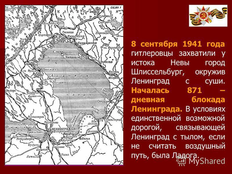 8 сентября 1941 года гитлеровцы захватили у истока Невы город Шлиссельбург, окружив Ленинград с суши. Началась 871 – дневная блокада Ленинграда. В условиях единственной возможной дорогой, связывающей Ленинград с тылом, если не считать воздушный путь,