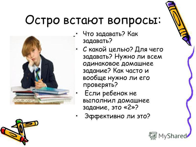 Остро встают вопросы: Что задавать? Как задавать? С какой целью? Для чего задавать? Нужно ли всем одинаковое домашнее задание? Как часто и вообще нужно ли его проверять? Если ребенок не выполнил домашнее задание, это «2»? Эффективно ли это?