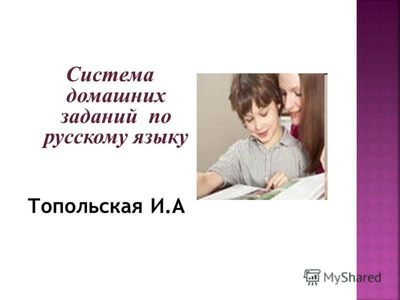 Система домашних заданий по русскому языку Топольская И.А