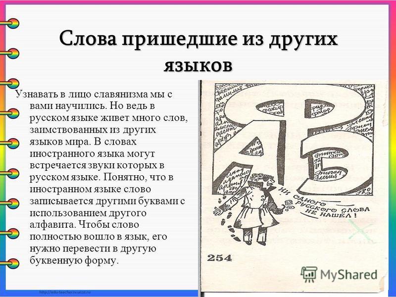 Слова пришедшие из других языков Узнавать в лицо славянизма мы с вами научились. Но ведь в русском языке живет много слов, заимствованных из других языков мира. В словах иностранного языка могут встречается звуки которых в русском языке. Понятно, что