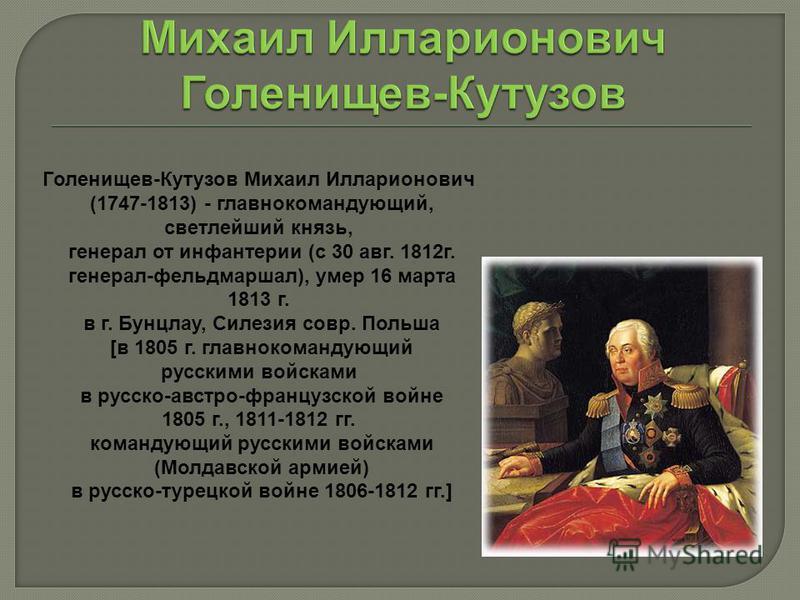 Голенищев-Кутузов Михаил Илларионович (1747-1813) - главнокомандующий, светлейший князь, генерал от инфантерии (c 30 авг. 1812 г. генерал-фельдмаршал), умер 16 марта 1813 г. в г. Бунцлау, Силезия совр. Польша [в 1805 г. главнокомандующий русскими вой