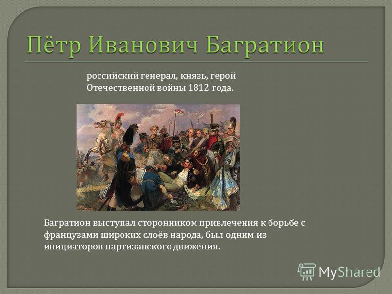 Багратион выступал сторонником привлечения к борьбе с французами широких слоёв народа, был одним из инициаторов партизанского движения. российский генерал, князь, герой Отечественной войны 1812 года.