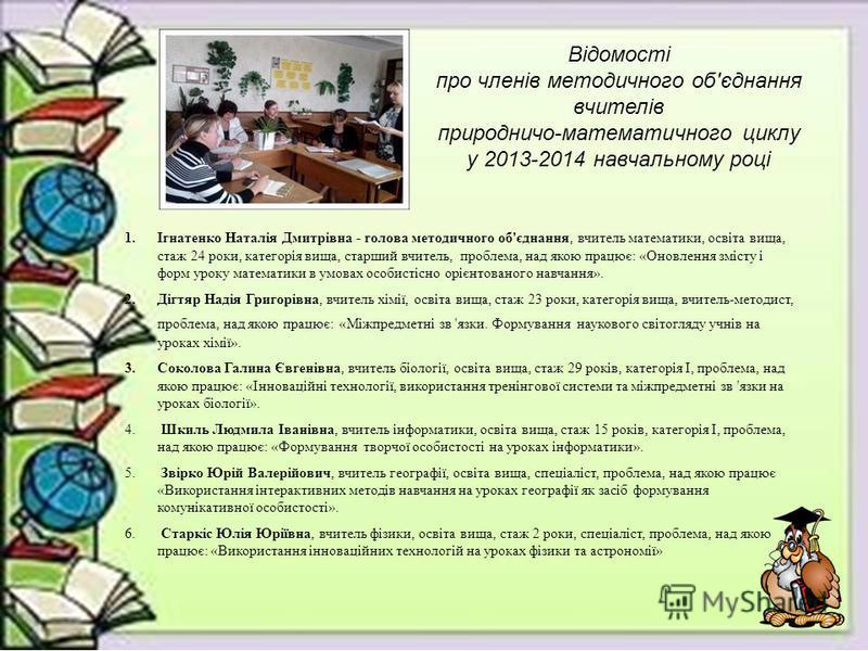 Відомості про членів методичного об'єднання вчителів природничо-математичного циклу у 2013-2014 навчальному році 1.Ігнатенко Наталія Дмитрівна - голова методичного об'єднання, вчитель математики, освіта вища, стаж 24 роки, категорія вища, старший вчи