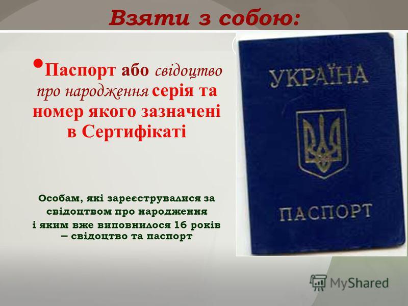 Взяти з собою: Паспорт або свідоцтво про народження серія та номер якого зазначені в Сертифікаті Особам, які зареєструвалися за свідоцтвом про народження і яким вже виповнилося 16 років – свідоцтво та паспорт