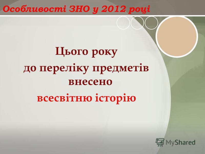 Особливості ЗНО у 2012 році Цього року до переліку предметів внесено всесвітню історію
