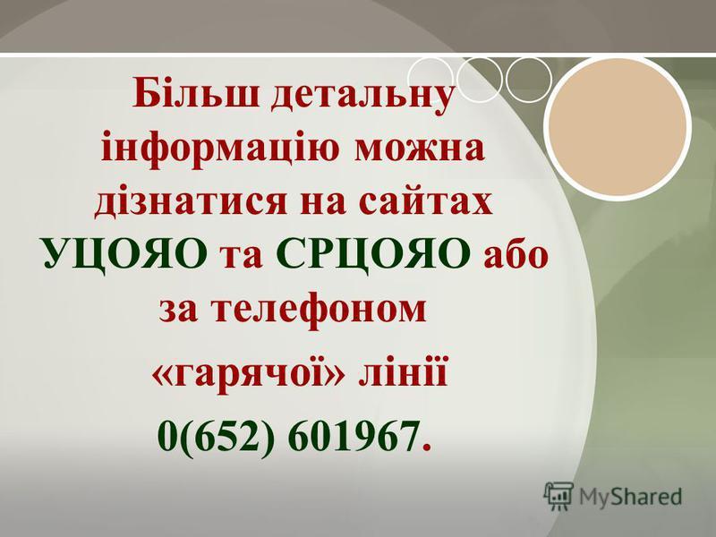 Більш детальну інформацію можна дізнатися на сайтах УЦОЯО та СРЦОЯО або за телефоном «гарячої» лінії 0(652) 601967.