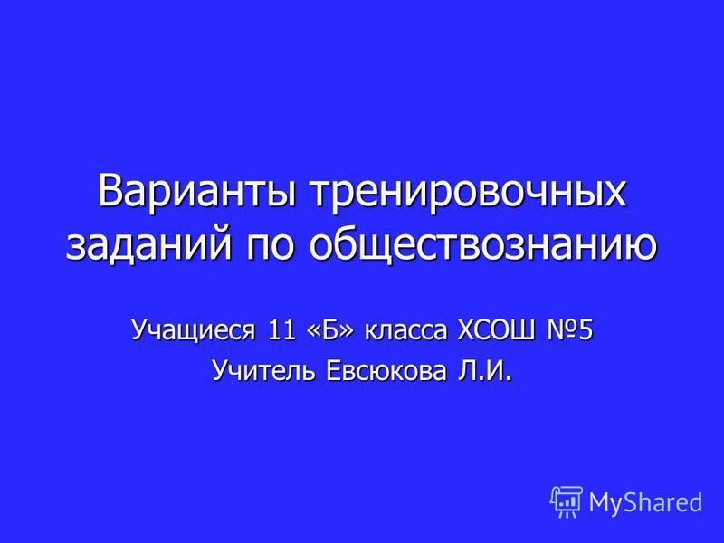 Варианты тренировочных заданий по обществознанию Учащиеся 11 «Б» класса ХСОШ 5 Учитель Евсюкова Л.И.