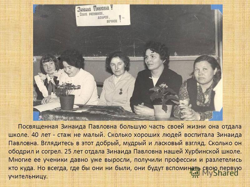 Посвященная Зинаида Павловна большую часть своей жизни она отдала школе. 40 лет - стаж не малый. Сколько хороших людей воспитала Зинаида Павловна. Вглядитесь в этот добрый, мудрый и ласковый взгляд. Сколько он ободрил и согрел. 25 лет отдала Зинаида
