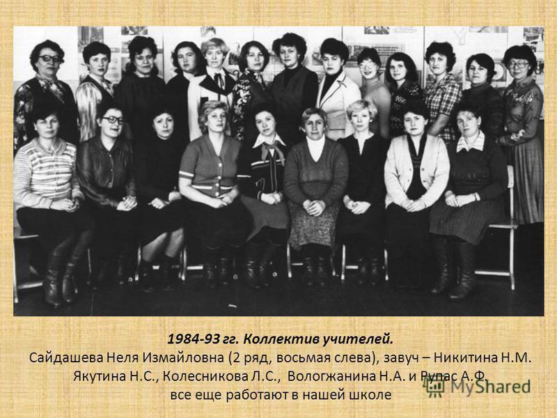 1984-93 гг. Коллектив учителей. Сайдашева Неля Измайловна (2 ряд, восьмая слева), завуч – Никитина Н.М. Якутина Н.С., Колесникова Л.С., Вологжанина Н.А. и Рупас А.Ф. все еще работают в нашей школе