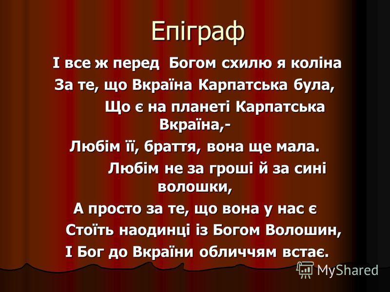 Епіграф І все ж перед Богом схилю я коліна І все ж перед Богом схилю я коліна За те, що Вкраїна Карпатська була, Що є на планеті Карпатська Вкраїна,- Що є на планеті Карпатська Вкраїна,- Любім її, браття, вона ще мала. Любім не за гроші й за сині вол