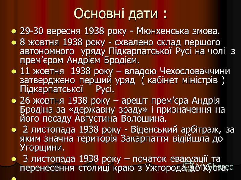 Основні дати : 29-30 вересня 1938 року - Мюнхенська змова. 29-30 вересня 1938 року - Мюнхенська змова. 8 жовтня 1938 року - схвалено склад першого автономного уряду Підкарпатської Русі на чолі з премєром Андрієм Бродієм. 8 жовтня 1938 року - схвалено