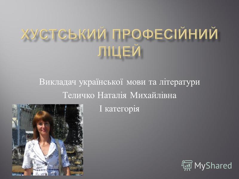 Викладач української мови та літератури Теличко Наталія Михайлівна І категорія